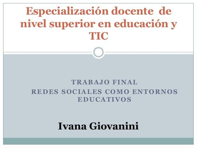 TRABAJO FINALREDES SOCIALES COMO ENTORNOSEDUCATIVOSEspecialización docente denivel superior en educación yTICIvana Giovanini