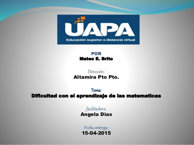 Presentado POR Mateo E. Brito Dirección: Altamira Pto Pto. Tema: Dificultad con el aprendizaje de las matematicas facilita...