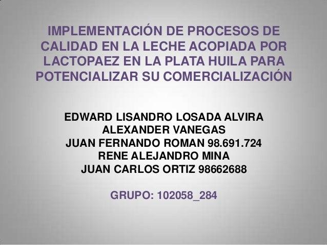IMPLEMENTACIÓN DE PROCESOS DE CALIDAD EN LA LECHE ACOPIADA POR LACTOPAEZ EN LA PLATA HUILA PARAPOTENCIALIZAR SU COMERCIALI...