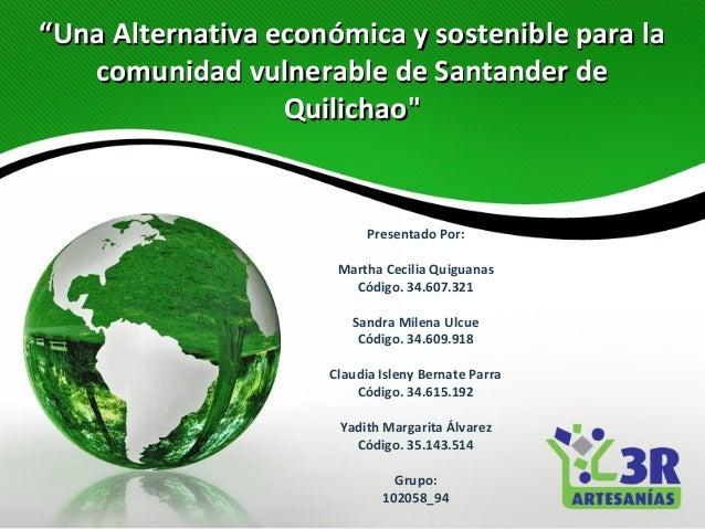 """""""Una Alternativa económica y sostenible para la   comunidad vulnerable de Santander de                  Quilichao""""        ..."""