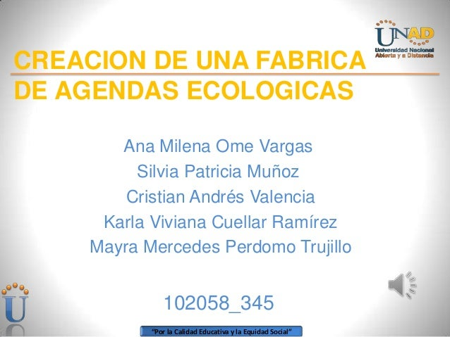 CREACION DE UNA FABRICADE AGENDAS ECOLOGICAS       Ana Milena Ome Vargas         Silvia Patricia Muñoz        Cristian And...