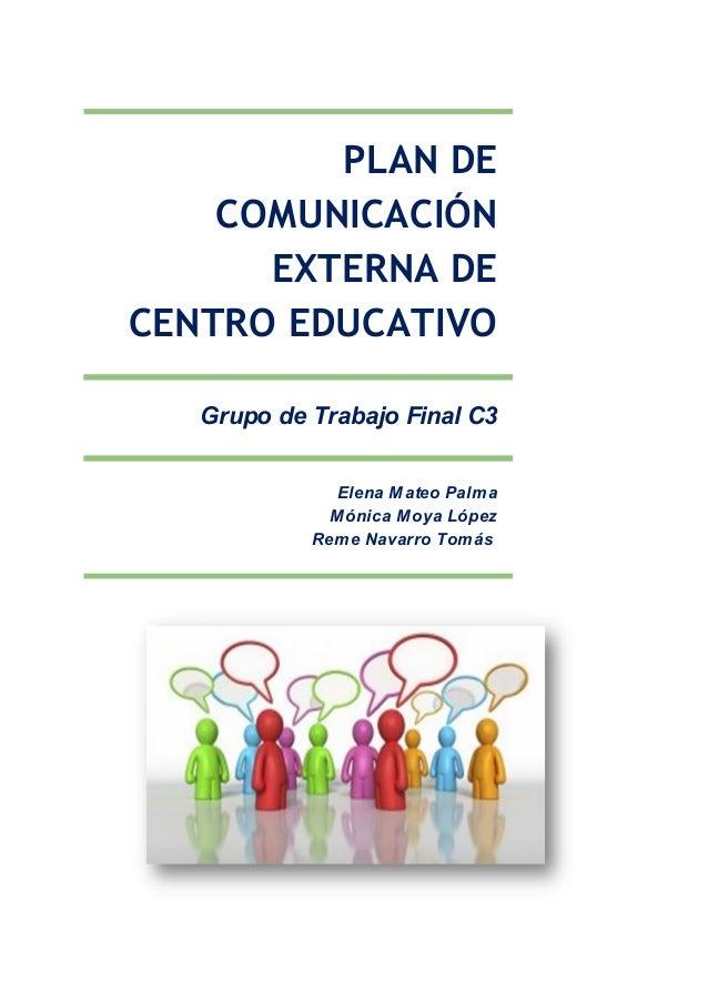 PLANDE COMUNICACIÓN EXTERNADE CENTROEDUCATIVO Grupo de Trabajo Final C3 Elena Mateo Palma Mónica Moya López Reme N...