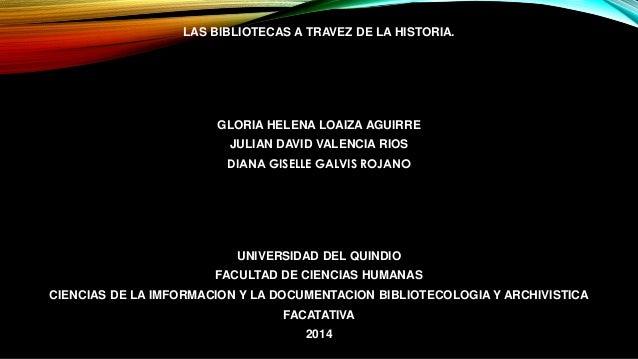 LAS BIBLIOTECAS A TRAVEZ DE LA HISTORIA.  GLORIA HELENA LOAIZA AGUIRRE  JULIAN DAVID VALENCIA RIOS  DIANA GISELLE GALVIS R...