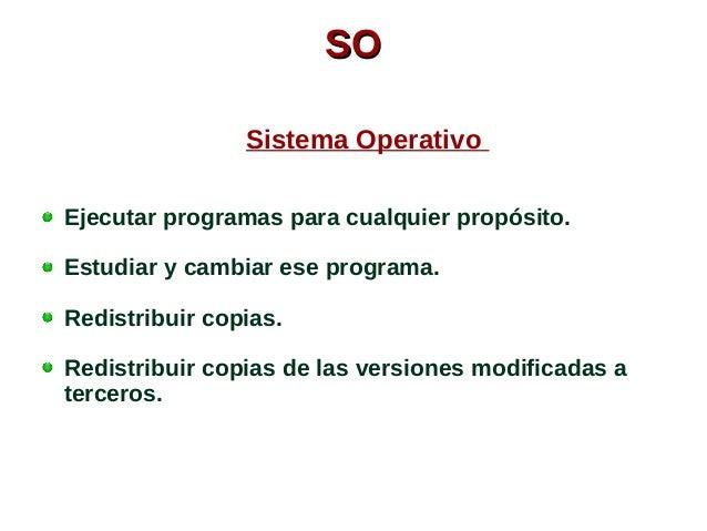 SSOO  Sistema Operativo  Ejecutar programas para cualquier propósito.  Estudiar y cambiar ese programa.  Redistribuir copi...