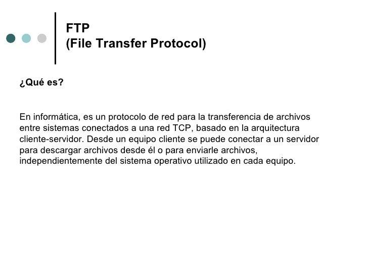 FTP (File Transfer Protocol) <ul><li>¿Qué es? </li></ul>En informática, es un protocolo de red para la transferencia de ar...
