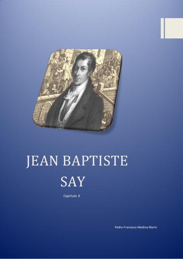JEAN BAPTISTE SAY JEAN- BAPTISTE SAY JEAN BAPTISTE SAY Capítulo X Pedro Francisco Medina Marín