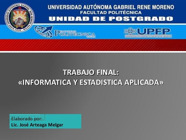 TRABAJO FINAL: «INFORMATICA Y ESTADISTICA APLICADA» Elaborado por: Lic. José Arteaga Melgar