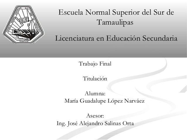 Escuela Normal Superior del Sur de Tamaulipas Licenciatura en Educación Secundaria Trabajo Final Titulación Alumna: María ...