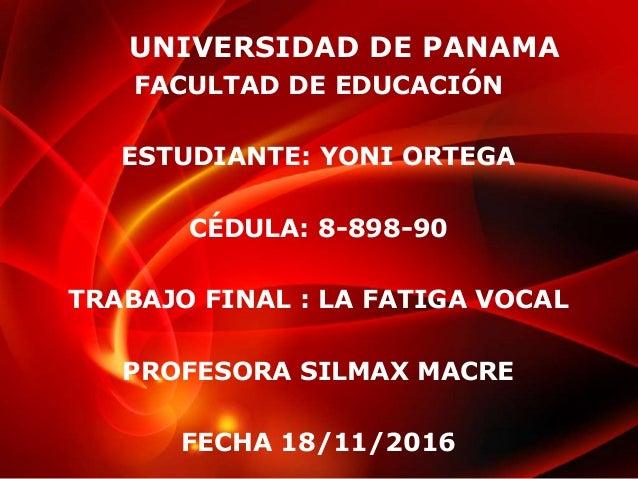 UNIVERSIDAD DE PANAMA FACULTAD DE EDUCACIÓN ESTUDIANTE: YONI ORTEGA CÉDULA: 8-898-90 TRABAJO FINAL : LA FATIGA VOCAL PROFE...
