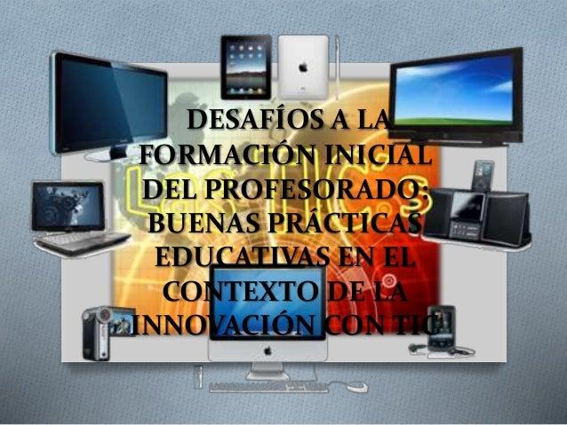 DESAFÍOS A LA  FORMACIÓN INICIAL  DEL PROFESORADO:  BUENAS PRÁCTICAS  EDUCATIVAS EN EL  CONTEXTO DE LA  INNOVACIÓN CON TIC