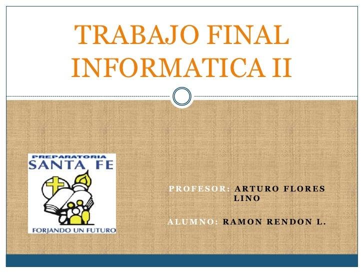 TRABAJO FINAL INFORMATICA II          PROFESOR: ARTURO FLORES                 LINO        ALUMNO: RAMON RENDON L.