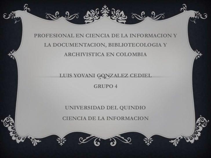 PROFESIONAL EN CIENCIA DE LA INFORMACION Y LA DOCUMENTACION, BIBLIOTECOLOGIA Y ARCHIVISTICA EN COLOMBIA<br />LUIS YOVANI G...