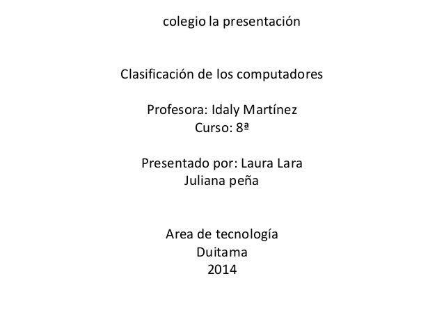 colegio la presentación  Clasificación de los computadores  Profesora: Idaly Martínez  Curso: 8ª  Presentado por: Laura La...