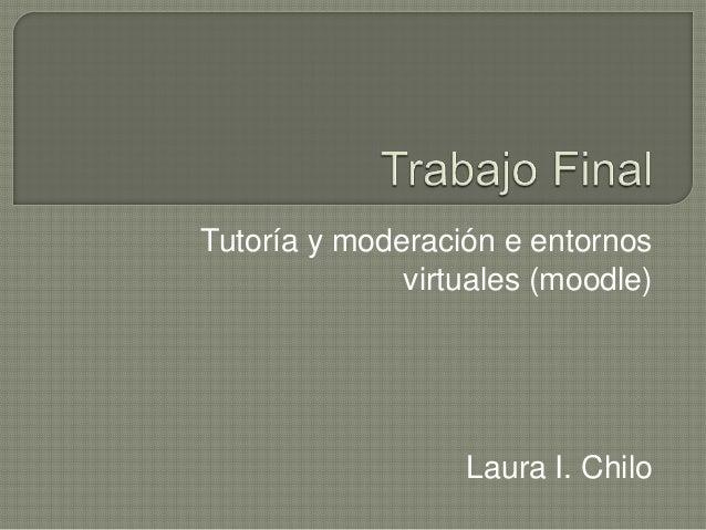 Tutoría y moderación e entornos virtuales (moodle) Laura I. Chilo