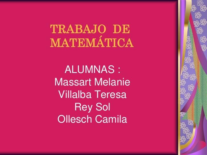 TRABAJO DEMATEMÁTICA ALUMNAS :Massart MelanieVillalba Teresa    Rey SolOllesch Camila