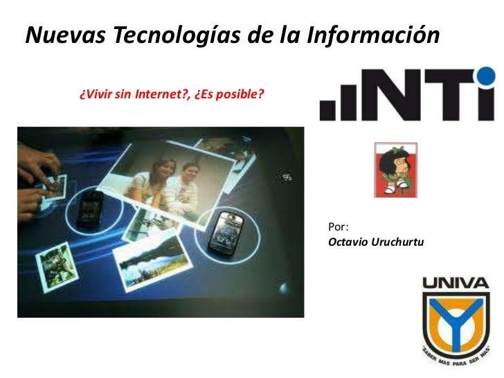 Nuevas Tecnologías de la Información<br />¿Vivir sin Internet?, ¿Es posible?<br />Por:<br />Octavio Uruchurtu<br />