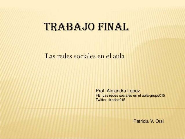 Trabajo finalLas redes sociales en el aula                  Prof. Alejandra López                  FB: Las redes sociales ...