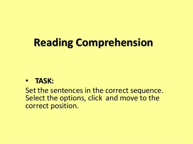 Reading Comprehension • TASK: Set the sentences in the correct sequence. Select the options, click and move to the correct...