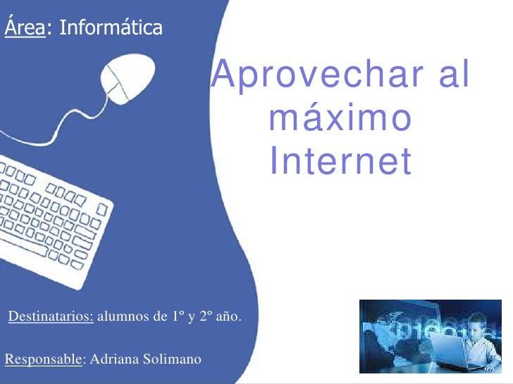 Área: Informática <br />Aprovechar al máximoInternet<br />Destinatarios: alumnos de 1º y 2º año.<br />Responsable: Adriana...