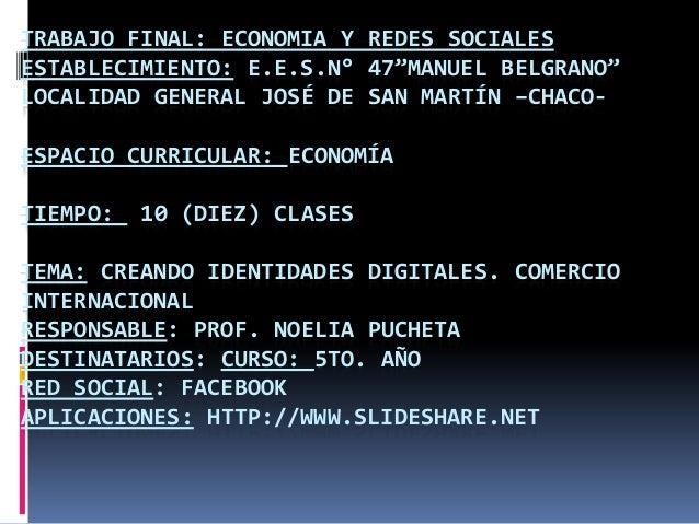 """TRABAJO FINAL: ECONOMIA Y REDES SOCIALES ESTABLECIMIENTO: E.E.S.N° 47""""MANUEL BELGRANO"""" LOCALIDAD GENERAL JOSÉ DE SAN MARTÍ..."""