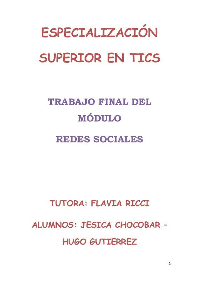 1ESPECIALIZACIÓNSUPERIOR EN TICSTRABAJO FINAL DELMÓDULOREDES SOCIALESTUTORA: FLAVIA RICCIALUMNOS: JESICA CHOCOBAR –HUGO GU...