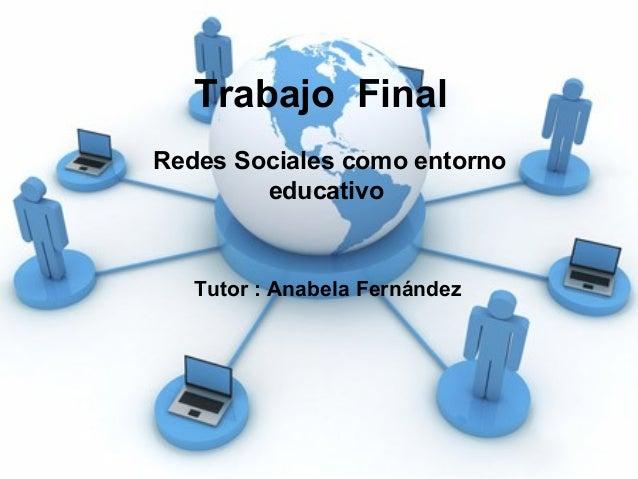 Trabajo Final Redes Sociales como entorno educativo Tutor : Anabela Fernández