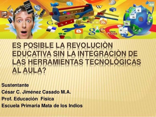 ES POSIBLE LA REVOLUCIÒN EDUCATIVA SIN LA INTEGRACIÒN DE LAS HERRAMIENTAS TECNOLÒGICAS AL AULA? Sustentante César C. Jimén...