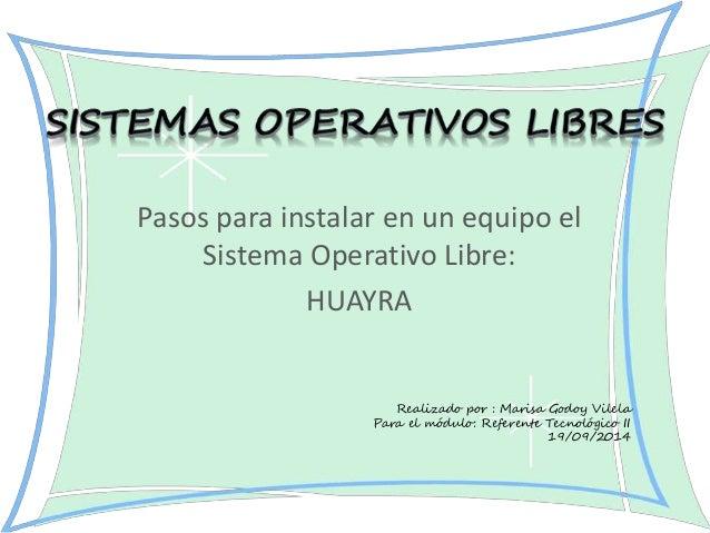 Pasos para instalar en un equipo el  Sistema Operativo Libre:  HUAYRA  Realizado por : Marisa Godoy Vilela  Para el módulo...