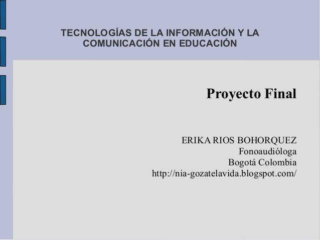 TECNOLOGÍAS DE LA INFORMACIÓN Y LACOMUNICACIÓN EN EDUCACIÓNProyecto FinalERIKA RIOS BOHORQUEZFonoaudiólogaBogotá Colombiah...