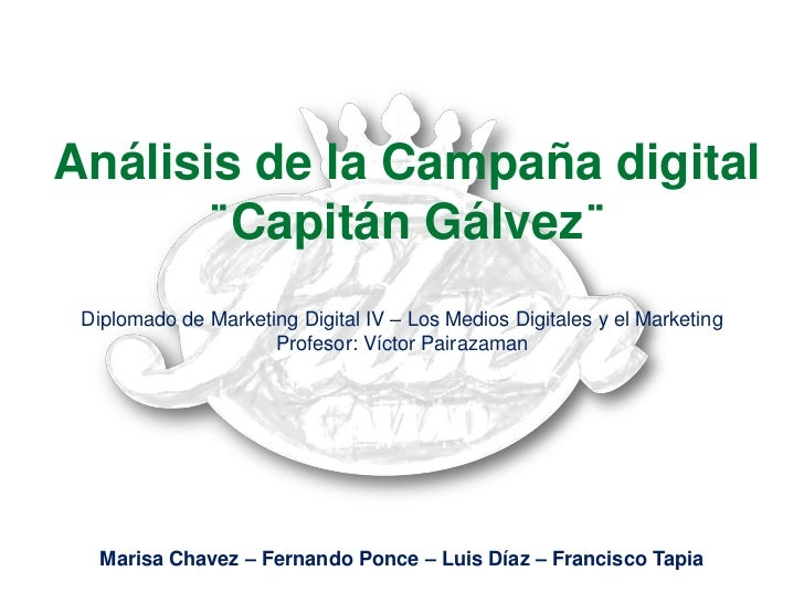 Análisis de la Campaña digital      ¨Capitán Gálvez¨ Diplomado de Marketing Digital IV – Los Medios Digitales y el Marketi...