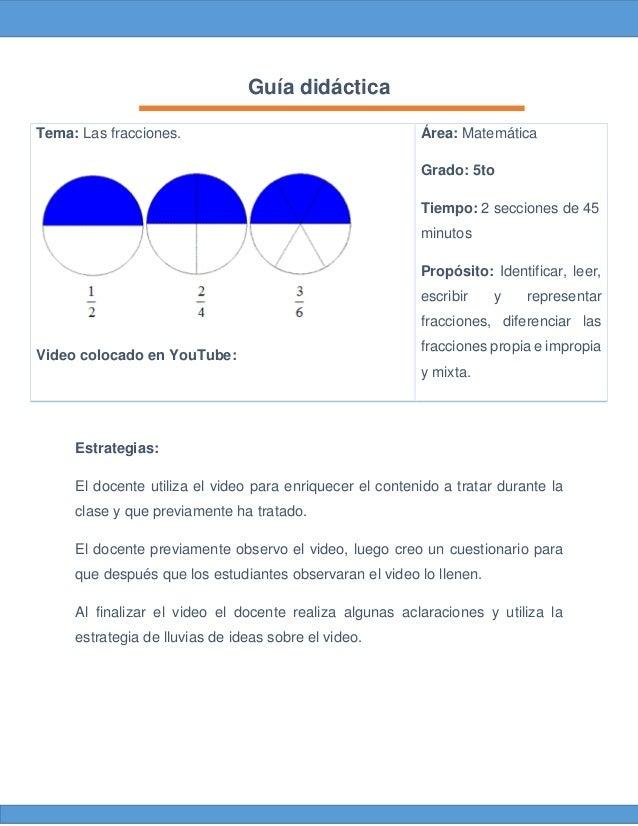 Guía didáctica Tema: Las fracciones. Video colocado en YouTube: Área: Matemática Grado: 5to Tiempo: 2 secciones de 45 minu...