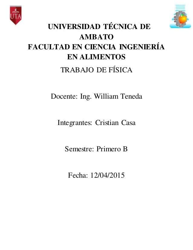 UNIVERSIDAD TÉCNICA DE AMBATO FACULTAD EN CIENCIA INGENIERÍA EN ALIMENTOS TRABAJO DE FÍSICA Docente: Ing. William Teneda I...