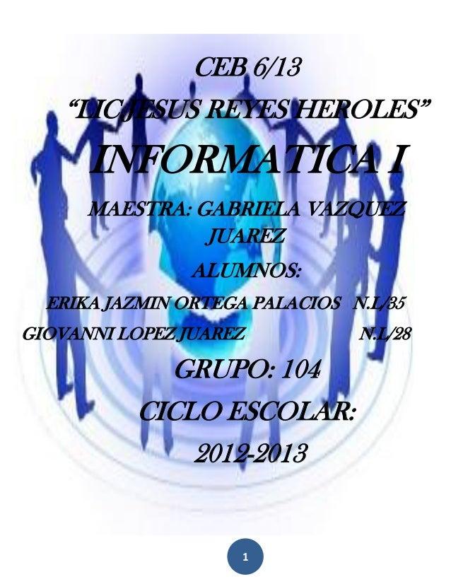 """CEB 6/13    """"LIC.JESUS REYES HEROLES""""      INFORMATICA I      MAESTRA: GABRIELA VAZQUEZ                JUAREZ             ..."""