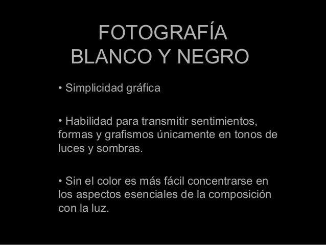 FOTOGRAFÍA BLANCO Y NEGRO • Simplicidad gráfica • Habilidad para transmitir sentimientos, formas y grafismos únicamente en...