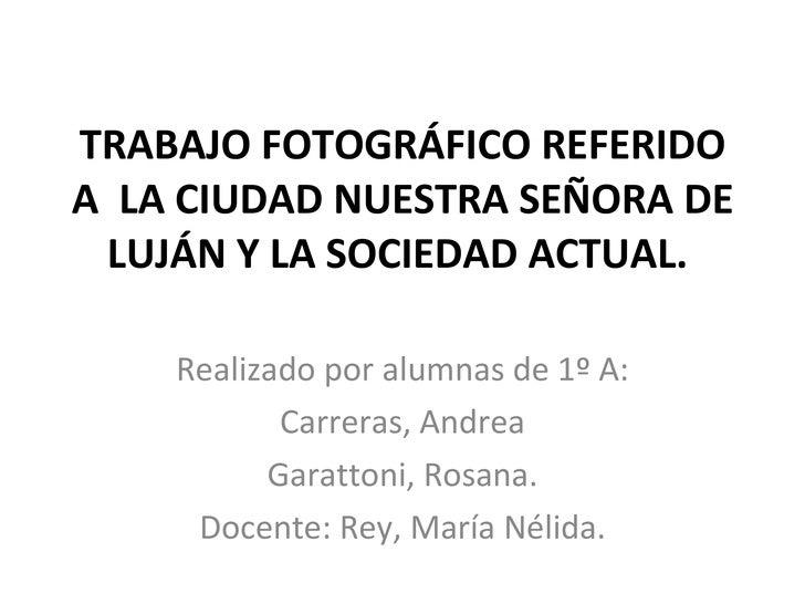TRABAJO FOTOGRÁFICO REFERIDO A  LA CIUDAD NUESTRA SEÑORA DE LUJÁN Y LA SOCIEDAD ACTUAL.  Realizado por alumnas de 1º A: Ca...