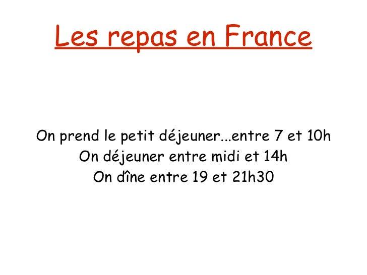 Les repas en France On prend le petit déjeuner...entre 7 et 10h On déjeuner entre midi et 14h On dîne entre 19 et 21h30