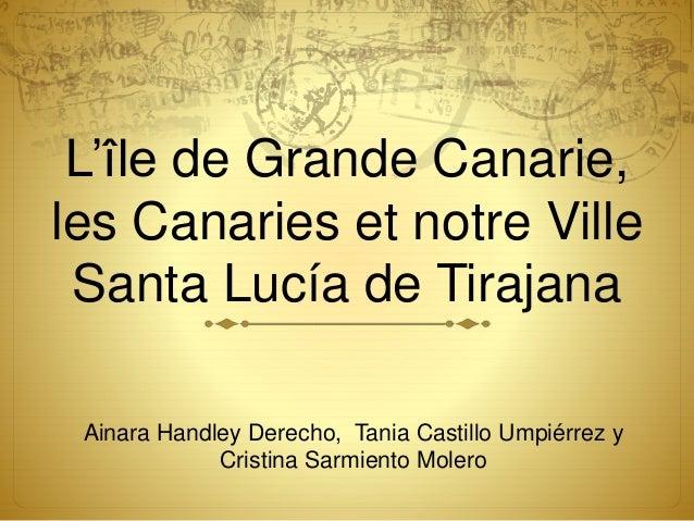 L'île de Grande Canarie, les Canaries et notre Ville Santa Lucía de Tirajana Ainara Handley Derecho, Tania Castillo Umpiér...