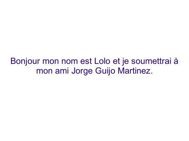 Bonjour mon nom est Lolo et je soumettrai à mon ami Jorge Guijo Martinez.