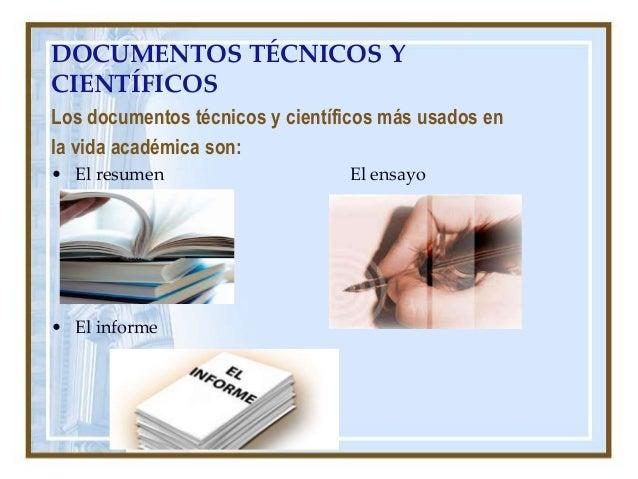 DOCUMENTOS TÉCNICOS Y CIENTÍFICOS Los documentos técnicos y científicos más usados en la vida académica son: • El resumen ...