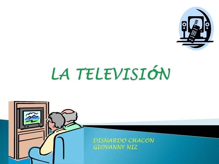 LA TELEVISIóN<br />DISNARDO CHACON<br />GIOVANNY NIZ<br />