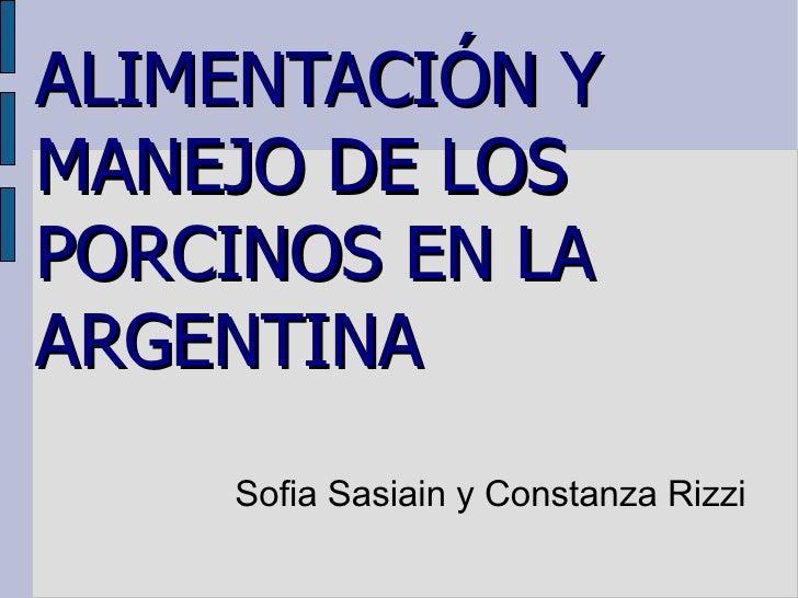 ALIMENTACIÓN Y MANEJO DE LOS PORCINOS EN LA ARGENTINA Sofia Sasiain y Constanza Rizzi