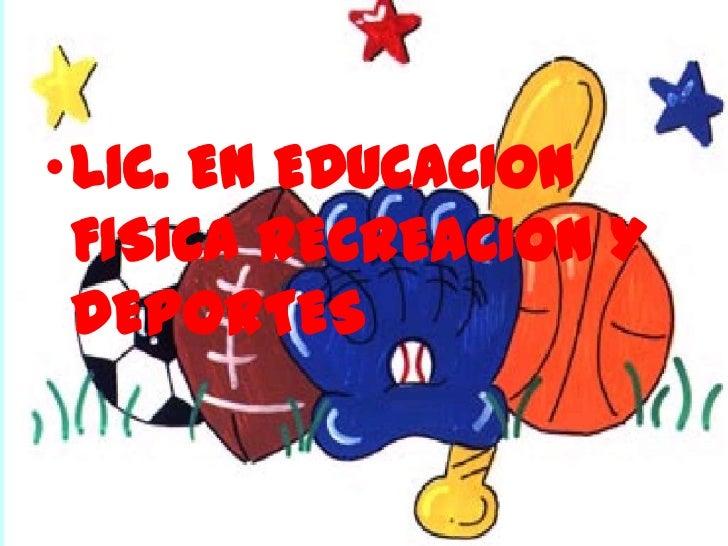 •LIC. EN EDUCACION FISICA RECREACION Y DEPORTES