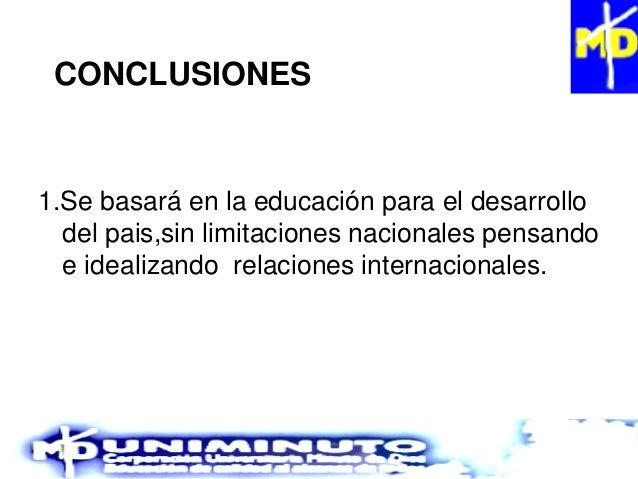 CONCLUSIONES 1.Se basará en la educación para el desarrollo del pais,sin limitaciones nacionales pensando e idealizando re...