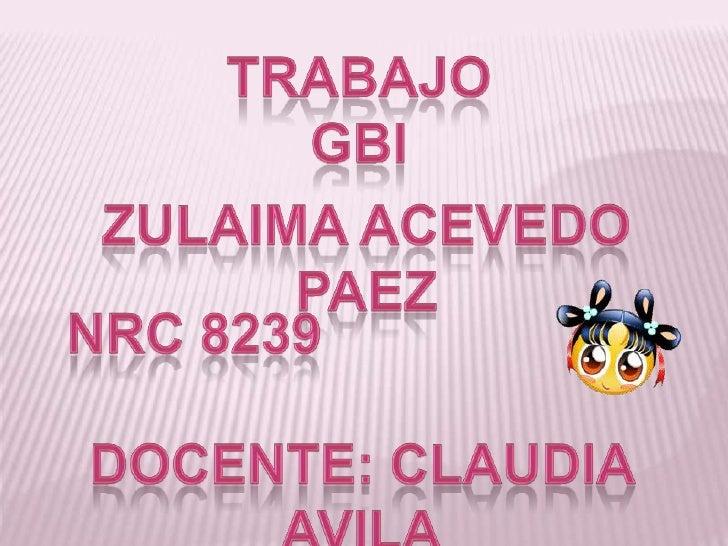 TRABAJO GBI<br />ZULAIMA ACEVEDO PAEZ<br />NRC 8239<br />DOCENTE: CLAUDIA AVILA<br />