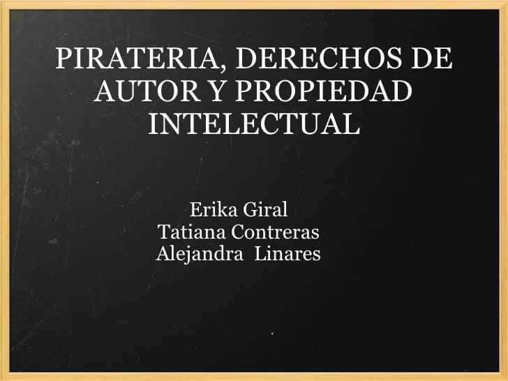 PIRATERIA, DERECHOS DE AUTOR Y PROPIEDAD INTELECTUAL Erika Giral Tatiana Contreras Alejandra Linares
