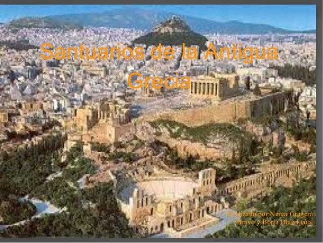 Santuarios de la Antigua Grecia Realizado por:Nerea Gragera Bravo y Borja Díaz León.