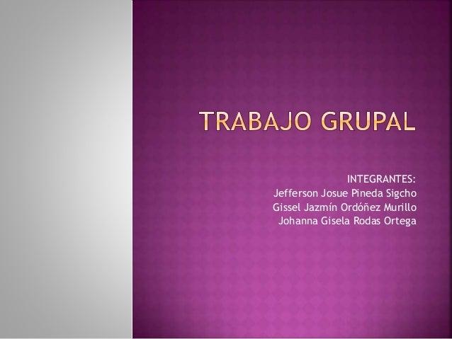 INTEGRANTES: Jefferson Josue Pineda Sigcho Gissel Jazmín Ordóñez Murillo Johanna Gisela Rodas Ortega