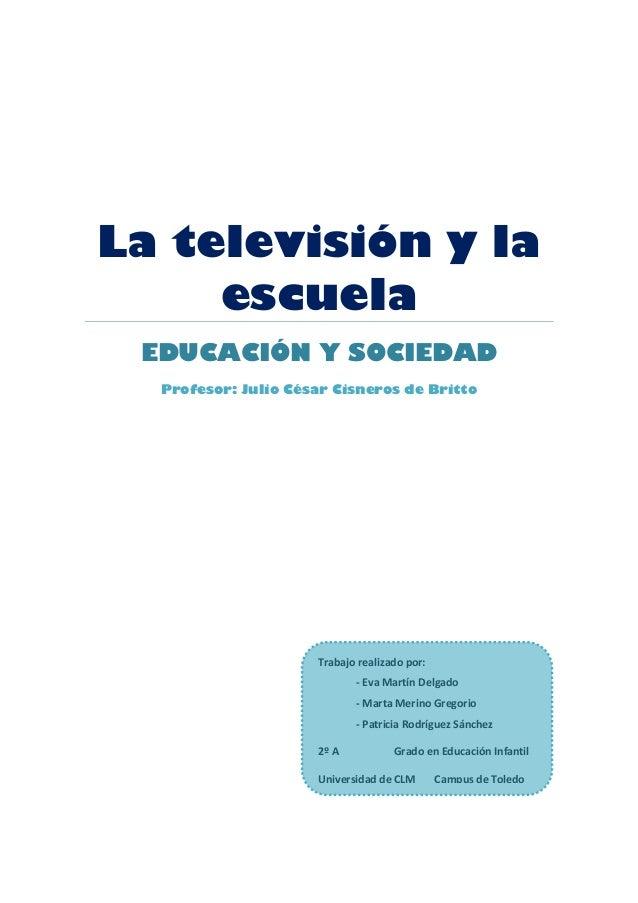 La televisión y laescuelaEDUCACIÓN Y SOCIEDADProfesor: Julio César Cisneros de BrittoTrabajo realizado por:- Eva Martín De...