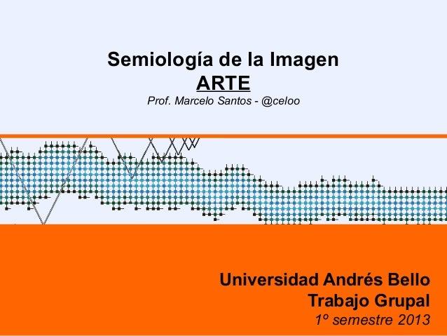 Semiología de la ImagenARTEProf. Marcelo Santos - @celooUniversidad Andrés BelloTrabajo Grupal1º semestre 2013