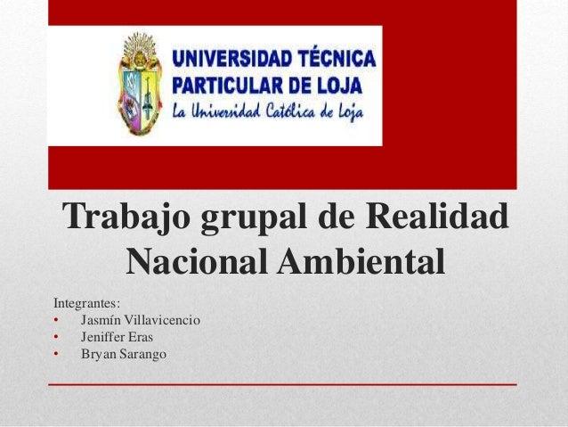 Trabajo grupal de Realidad Nacional Ambiental Integrantes: • Jasmín Villavicencio • Jeniffer Eras • Bryan Sarango